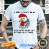 Arrogant Chicken Look Calm But In My Head 3 Times Shirt