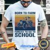 Great 1 Born To Farm Forced To Go To School Shirt