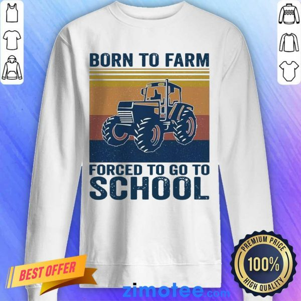 Great 1 Born To Farm Forced To Go To School Sweater