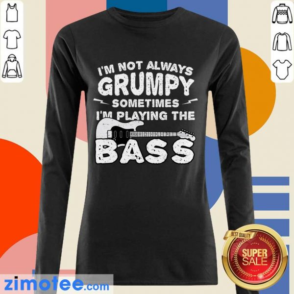 Im Not Always Grumpy Sometimes Im Playing The Bass Long Sleeved