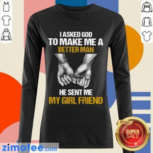 I Asked God To Make Me A Better Man He Sent Me My Girl Friend Long Sleeved