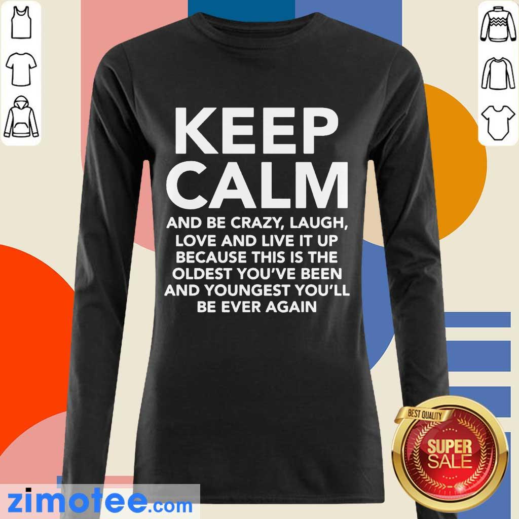Keep Calm And Be Crazy Laugh Love And Live It Up Long Sleeved