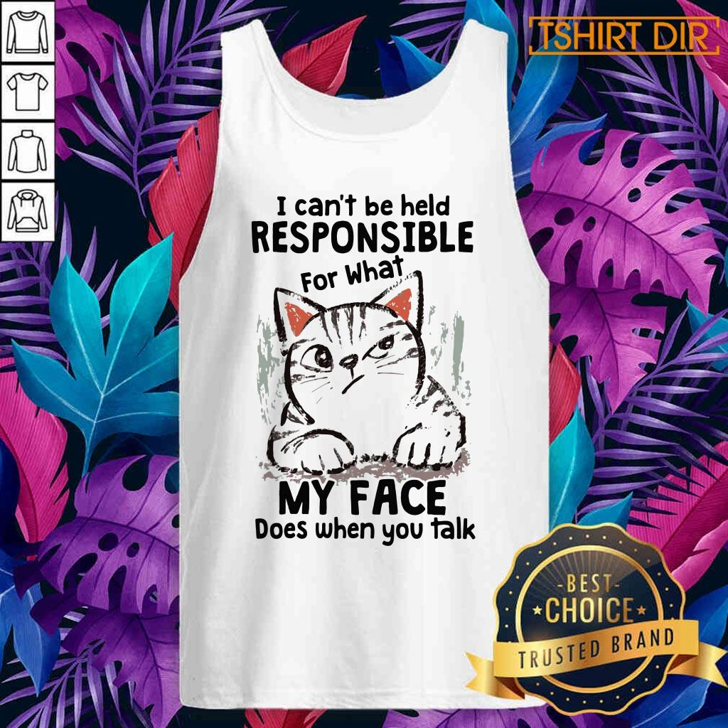 Cat I Can'T Be Held Responsible For What My Face Does When You Talk Tank top