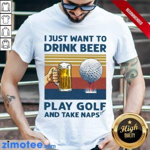 I Just Drink Beer Play Golf And Take Naps 45 Shirt