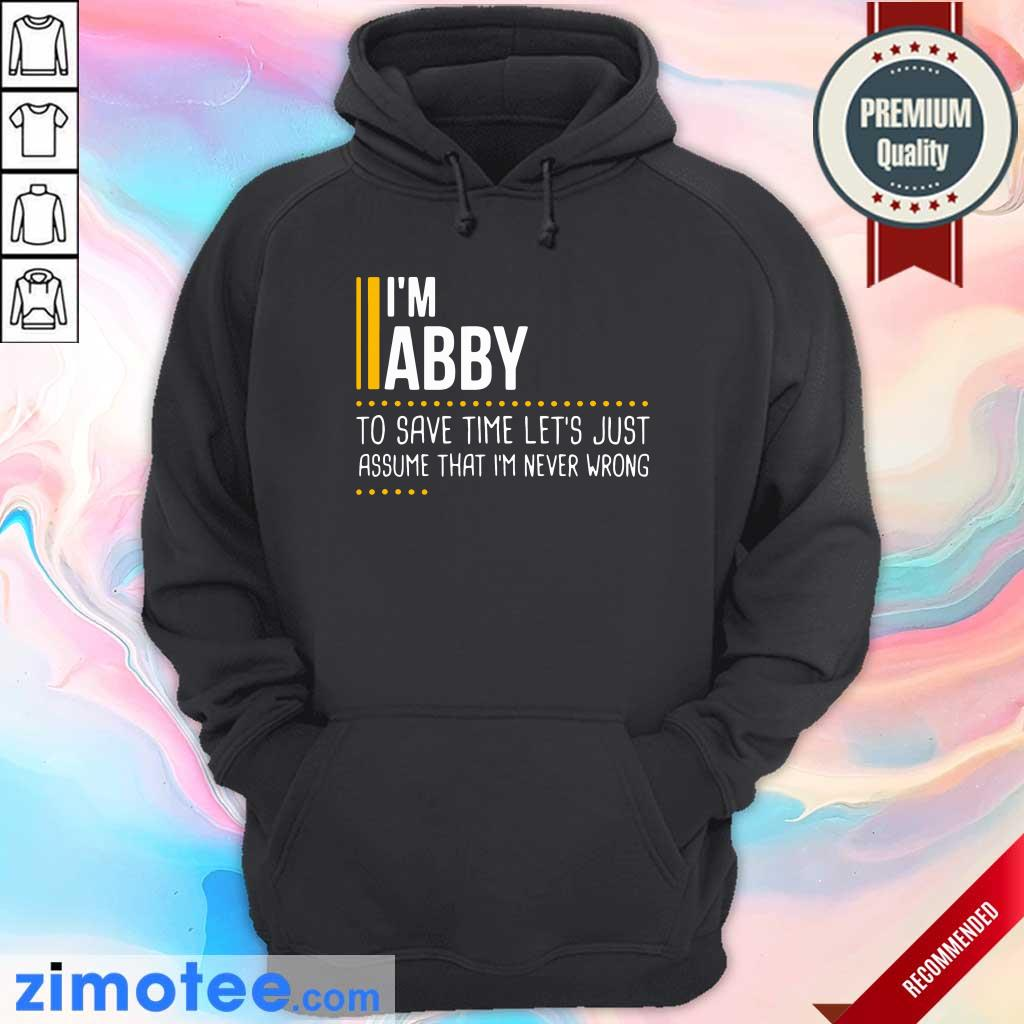 Nice I Am Abby To Save Time Lets Assume Abby Is Never Wrong Hoodie