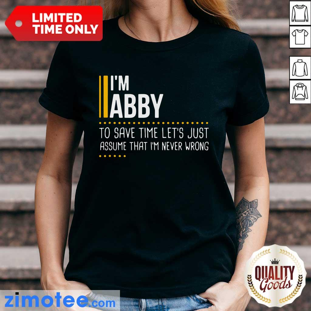 Nice I Am Abby To Save Time Lets Assume Abby Is Never Wrong Ladies Tee