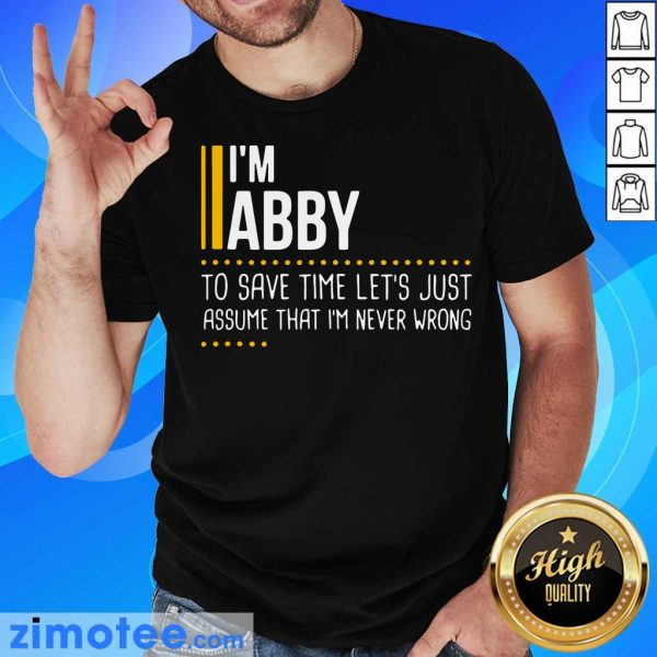 Nice I Am Abby To Save Time Lets Assume Abby Is Never Wrong Shirt