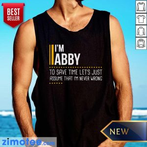 Nice I Am Abby To Save Time Lets Assume Abby Is Never Wrong Tank Top