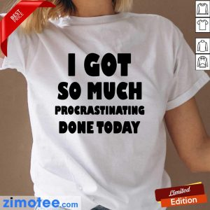 Top I Got So Much Procrastinating Done Today Ladies Tee