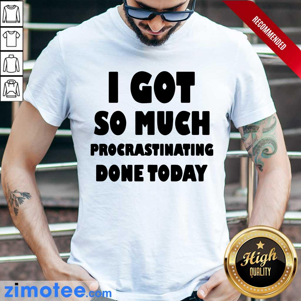 Top I Got So Much Procrastinating Done Today Shirt