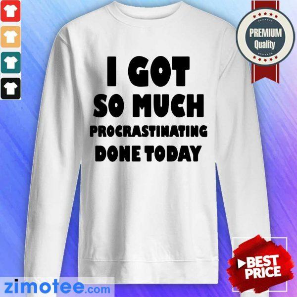 Top I Got So Much Procrastinating Done Today Sweater