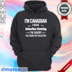 I'm Canadian Have Selective Hearing Hoodie