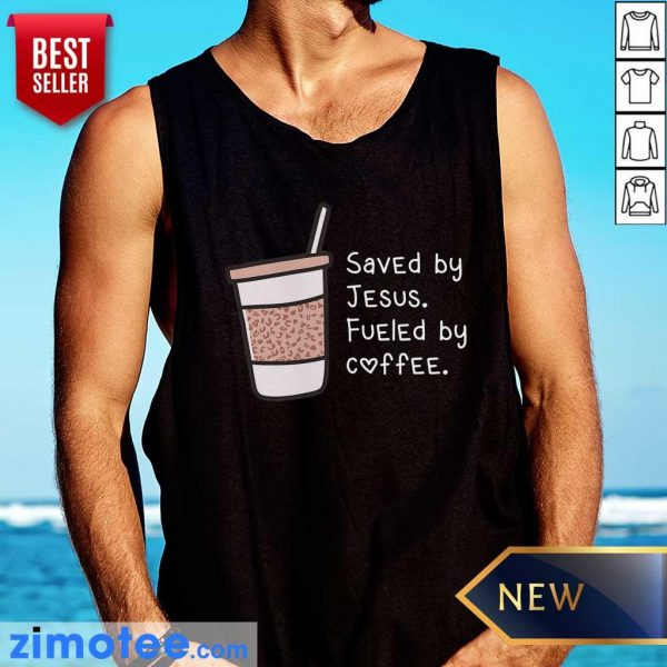 Saved By Jesus Fueled By Coffee Tee Tank Top