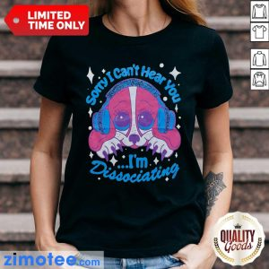Sorry I Can't Hear You I'm Dissociating Ladies Tee