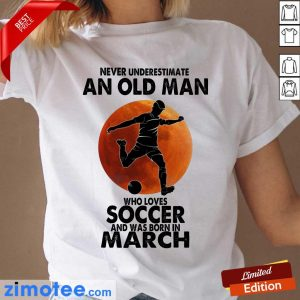An Old Man Love Soccer Born March Ladies Tee