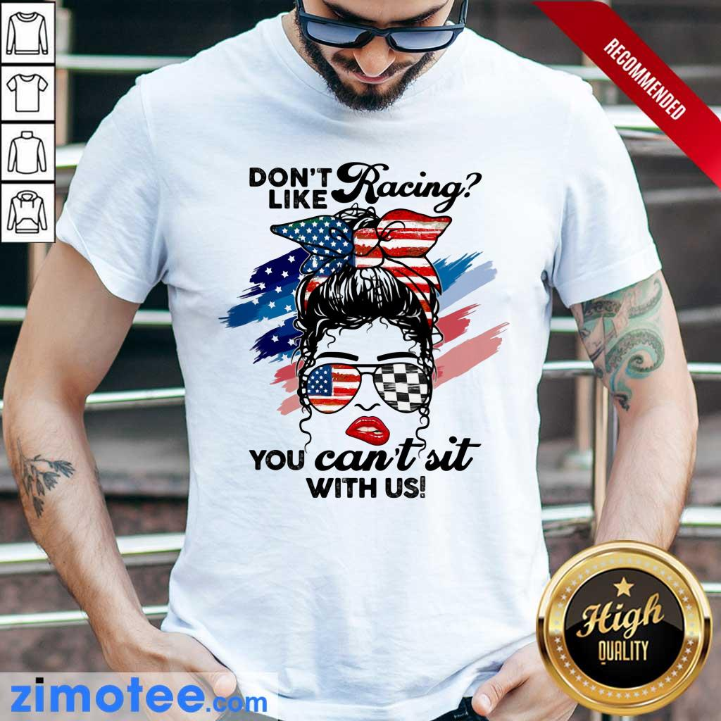 Don't Like Racing You Can't Sit With Us American Flag Shirt