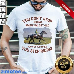 Endurance Riding You Don't Stop Riding When You Get Old Shirt