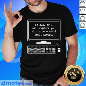 Go Away Or I Will Replace Small Shell Script Shirt
