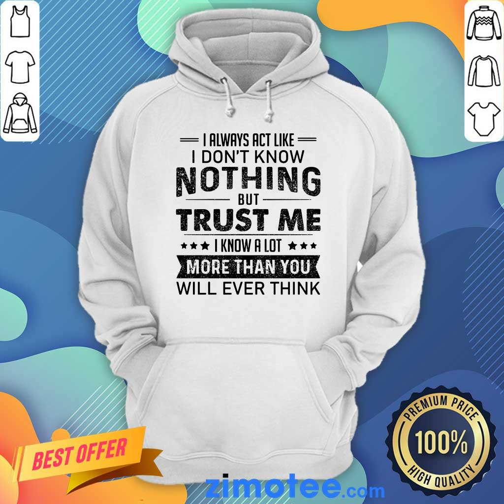 I Always Act Like Dont Know Nothing Trust Hoodie