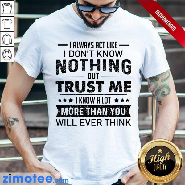 I Always Act Like Dont Know Nothing Trust Shirt