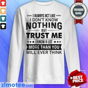 I Always Act Like Dont Know Nothing Trust Sweater