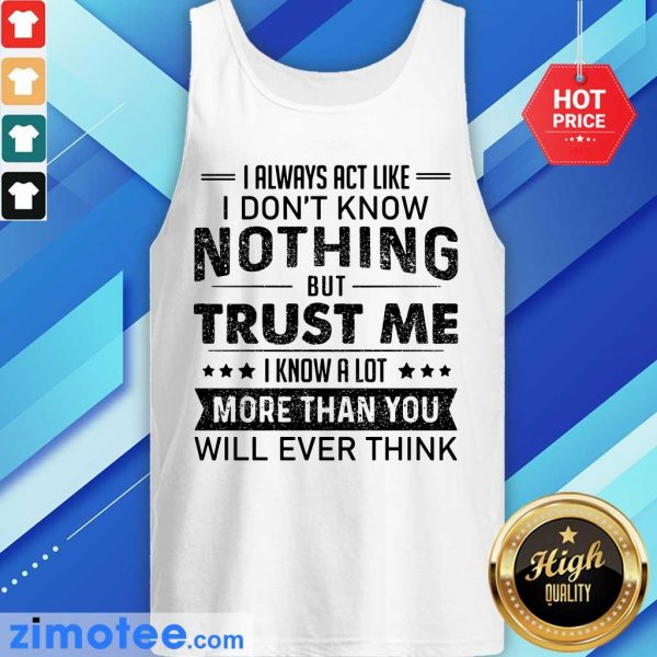 I Always Act Like Dont Know Nothing Trust Tank Top