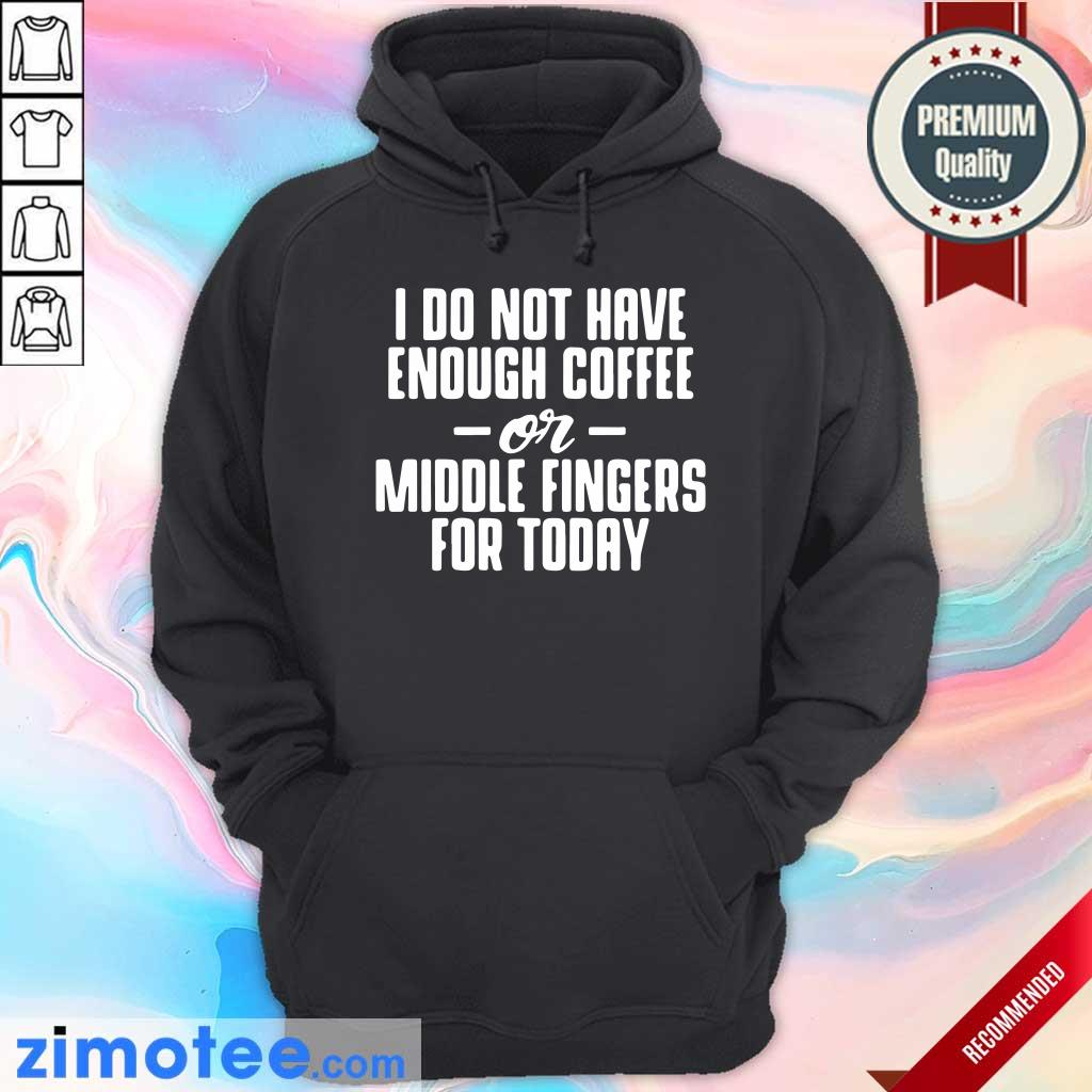 I Do Not Have Enough Coffee Or Middle Fingers For Today Hoodie