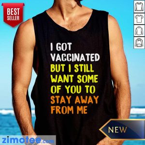 I Got Vaccinated But I Still Want Some Of You To Stay Away From Me Tank Top