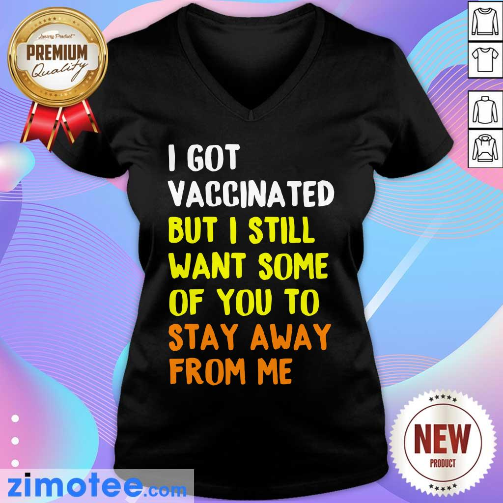 I Got Vaccinated But I Still Want Some Of You To Stay Away From Me V-neck