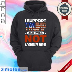 I Support Trump And I Will Not Apologize For It American Flag Hoodie