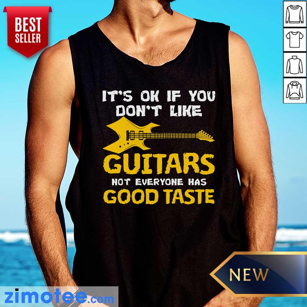 It's Ok If You Don't Like Guitars Not Everyone Has Good Taste Tank Top