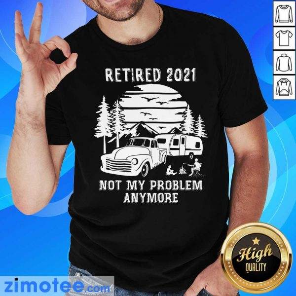Retired 2021 Not Problem Anymore Camping Shirt