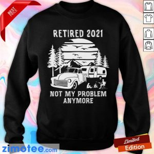 Retired 2021 Not Problem Anymore Camping Sweatshirt