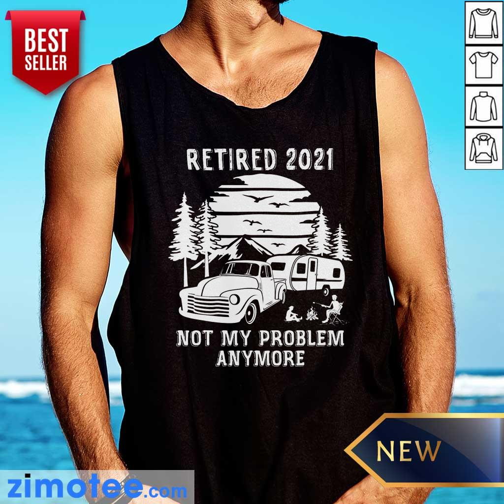 Retired 2021 Not Problem Anymore Camping Tank Top