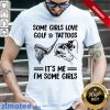 Some Girls Love Golf And Tattoos It's Me Some Girl Shirt