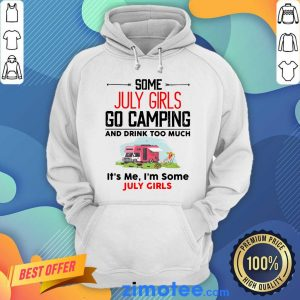 Some July Girl Go Camping And Drink Too Much It's Me I'm Some July Girl Hoodie