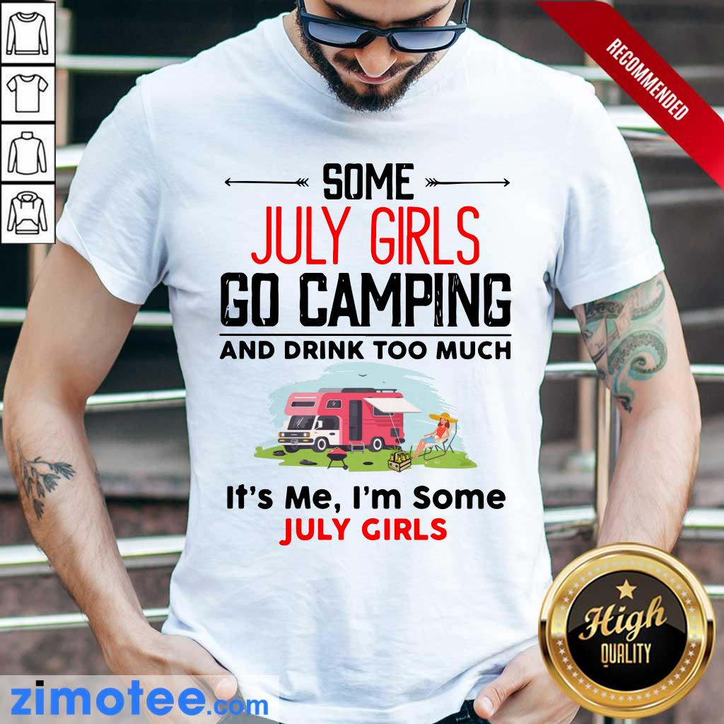 Some July Girl Go Camping And Drink Too Much It's Me I'm Some July Girl Shirt