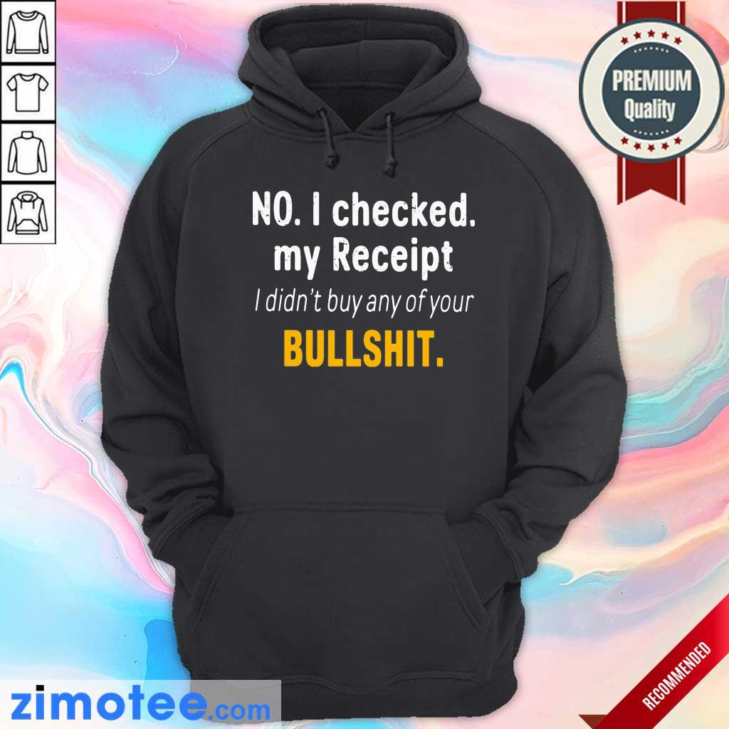 No I Checked My Receipt I Didn't Buy Any Of Your Bullshit Hoodie